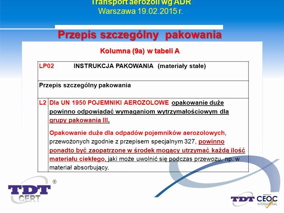 Transport aerozoli wg ADR Warszawa 19.02.2015 r. Przepis szczególny pakowania Kolumna (9a) w tabeli A LP02 INSTRUKCJA PAKOWANIA (materiały stałe) Prze