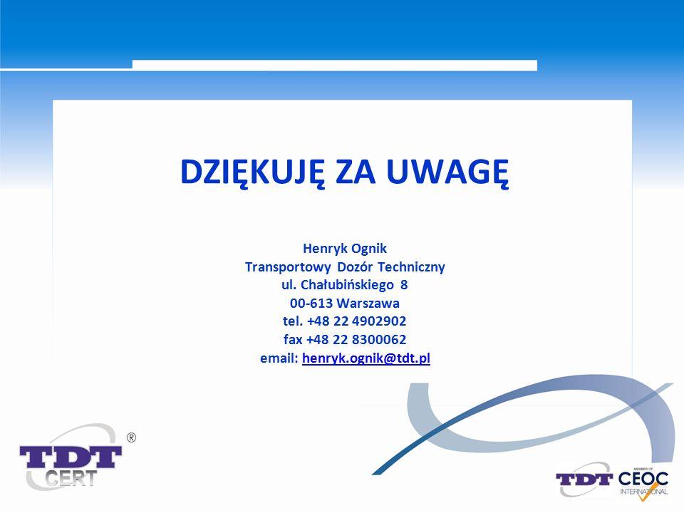 DZIĘKUJĘ ZA UWAGĘ Henryk Ognik Transportowy Dozór Techniczny ul. Chałubińskiego 8 00-613 Warszawa tel. +48 22 4902902 fax +48 22 8300062 email: henryk