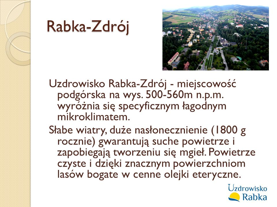 Rabka-Zdrój Uzdrowisko Rabka-Zdrój - miejscowość podgórska na wys. 500-560m n.p.m. wyróżnia się specyficznym łagodnym mikroklimatem. Słabe wiatry, duż