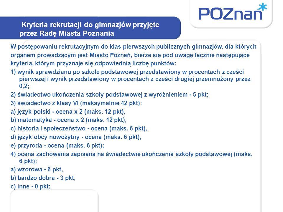 Kryteria rekrutacji do gimnazjów przyjęte przez Radę Miasta Poznania W postępowaniu rekrutacyjnym do klas pierwszych publicznych gimnazjów, dla których organem prowadzącym jest Miasto Poznań, bierze się pod uwagę łącznie następujące kryteria, którym przyznaje się odpowiednią liczbę punktów: 1) wynik sprawdzianu po szkole podstawowej przedstawiony w procentach z części pierwszej i wynik przedstawiony w procentach z części drugiej przemnożony przez 0,2; 2) świadectwo ukończenia szkoły podstawowej z wyróżnieniem - 5 pkt; 3) świadectwo z klasy VI (maksymalnie 42 pkt): a) język polski - ocena x 2 (maks.