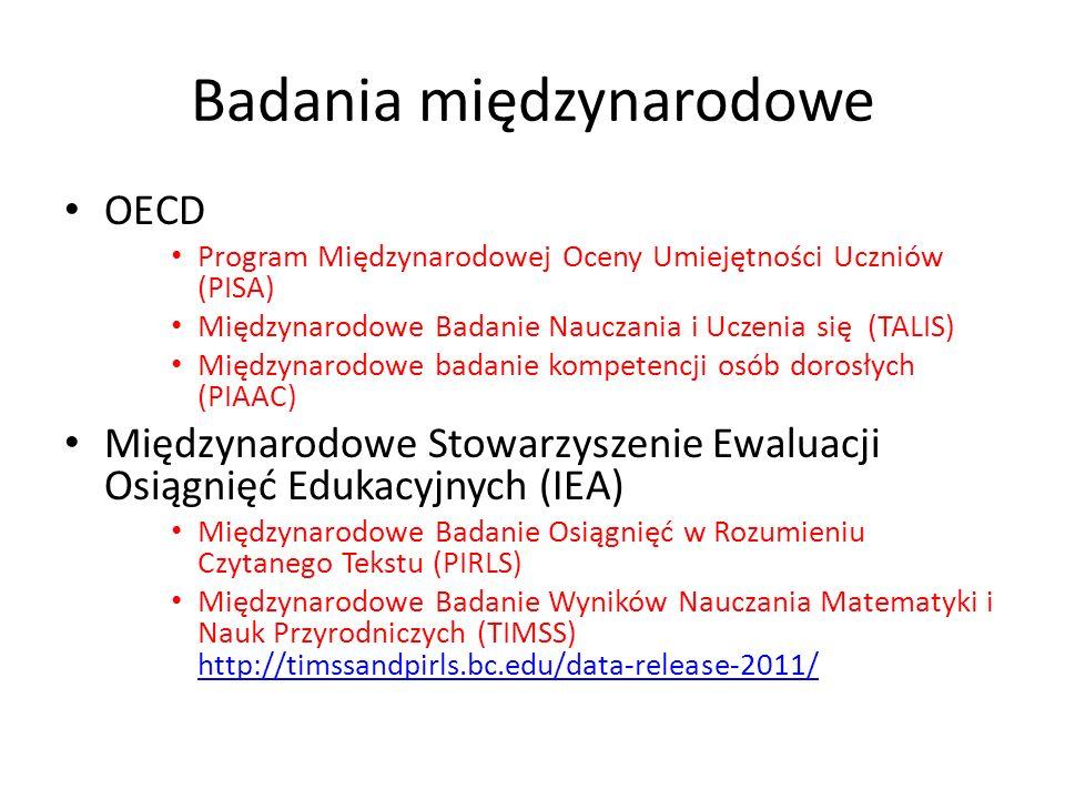 Badania międzynarodowe OECD Program Międzynarodowej Oceny Umiejętności Uczniów (PISA) Międzynarodowe Badanie Nauczania i Uczenia się (TALIS) Międzynarodowe badanie kompetencji osób dorosłych (PIAAC) Międzynarodowe Stowarzyszenie Ewaluacji Osiągnięć Edukacyjnych (IEA) Międzynarodowe Badanie Osiągnięć w Rozumieniu Czytanego Tekstu (PIRLS) Międzynarodowe Badanie Wyników Nauczania Matematyki i Nauk Przyrodniczych (TIMSS) http://timssandpirls.bc.edu/data-release-2011/ http://timssandpirls.bc.edu/data-release-2011/