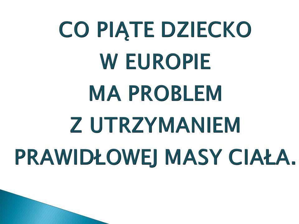 CO PIĄTE DZIECKO W EUROPIE MA PROBLEM Z UTRZYMANIEM PRAWIDŁOWEJ MASY CIAŁA.