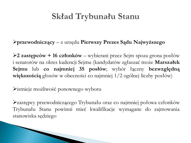  przewodniczący – z urzędu Pierwszy Prezes Sądu Najwyższego  2 zastępców + 16 członków – wybierani przez Sejm spoza grona posłów i senatorów na okres kadencji Sejmu (kandydatów zgłaszać może Marszałek Sejmu lub co najmniej 35 posłów; wybór łączny bezwzględną większością głosów w obecności co najmniej 1/2 ogólnej liczby posłów)  istnieje możliwość ponownego wyboru  zastępcy przewodniczącego Trybunału oraz co najmniej połowa członków Trybunału Stanu powinni mieć kwalifikacje wymagane do zajmowania stanowiska sędziego