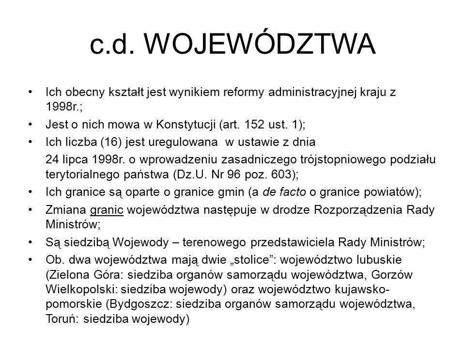 c.d. WOJEWÓDZTWA Ich obecny kształt jest wynikiem reformy administracyjnej kraju z 1998r.; Jest o nich mowa w Konstytucji (art. 152 ust. 1); Ich liczb