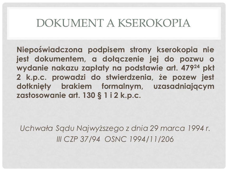 DOKUMENT A KSEROKOPIA Niepoświadczona podpisem strony kserokopia nie jest dokumentem, a dołączenie jej do pozwu o wydanie nakazu zapłaty na podstawie art.