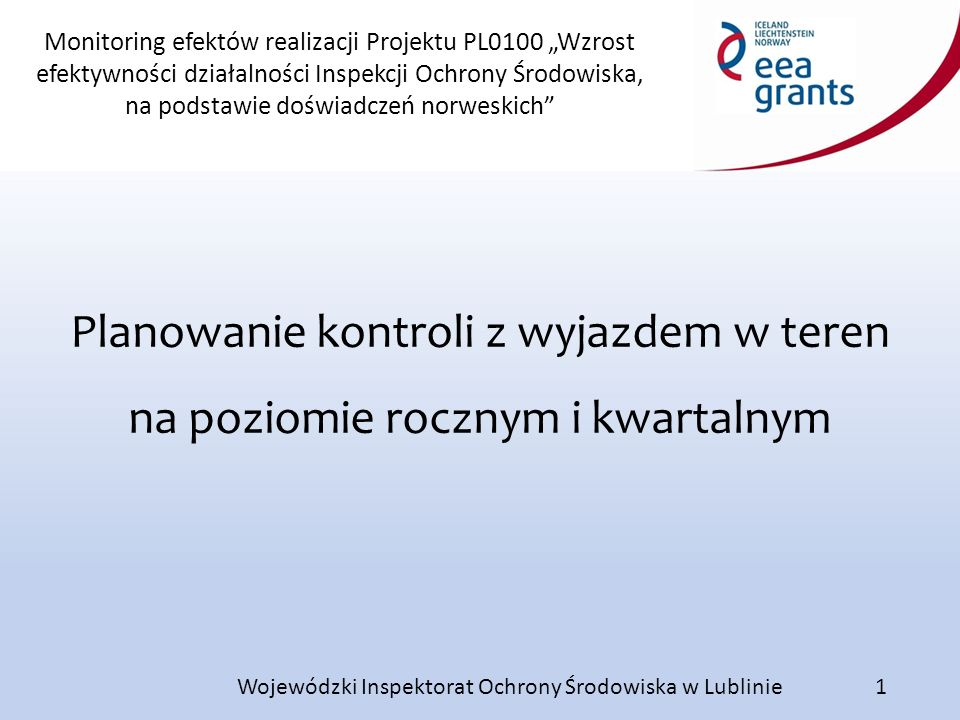 """Monitoring efektów realizacji Projektu PL0100 """"Wzrost efektywności działalności Inspekcji Ochrony Środowiska, na podstawie doświadczeń norweskich Wojewódzki Inspektorat Ochrony Środowiska w Lublinie Planowanie kontroli z wyjazdem w teren na poziomie rocznym i kwartalnym 1"""