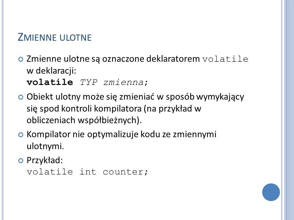 Z MIENNE ULOTNE Zmienne ulotne są oznaczone deklaratorem volatile w deklaracji: volatile TYP zmienna; Obiekt ulotny może się zmieniać w sposób wymykający się spod kontroli kompilatora (na przykład w obliczeniach współbieżnych).