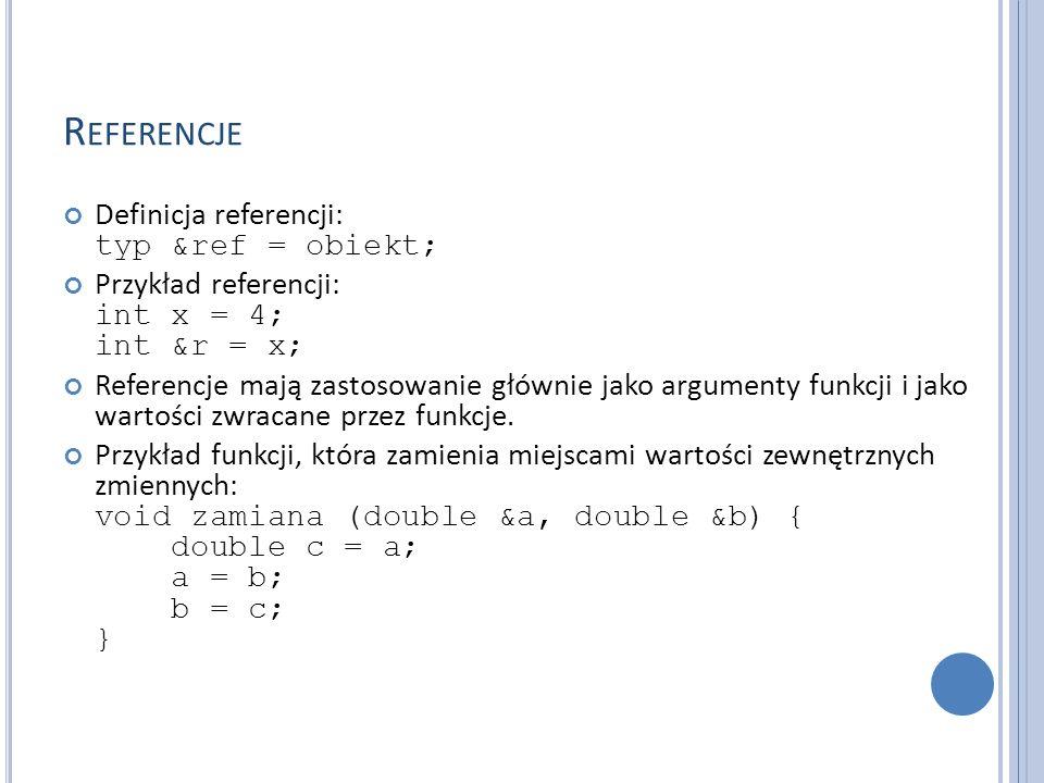 R EFERENCJE Definicja referencji: typ &ref = obiekt; Przykład referencji: int x = 4; int &r = x; Referencje mają zastosowanie głównie jako argumenty funkcji i jako wartości zwracane przez funkcje.