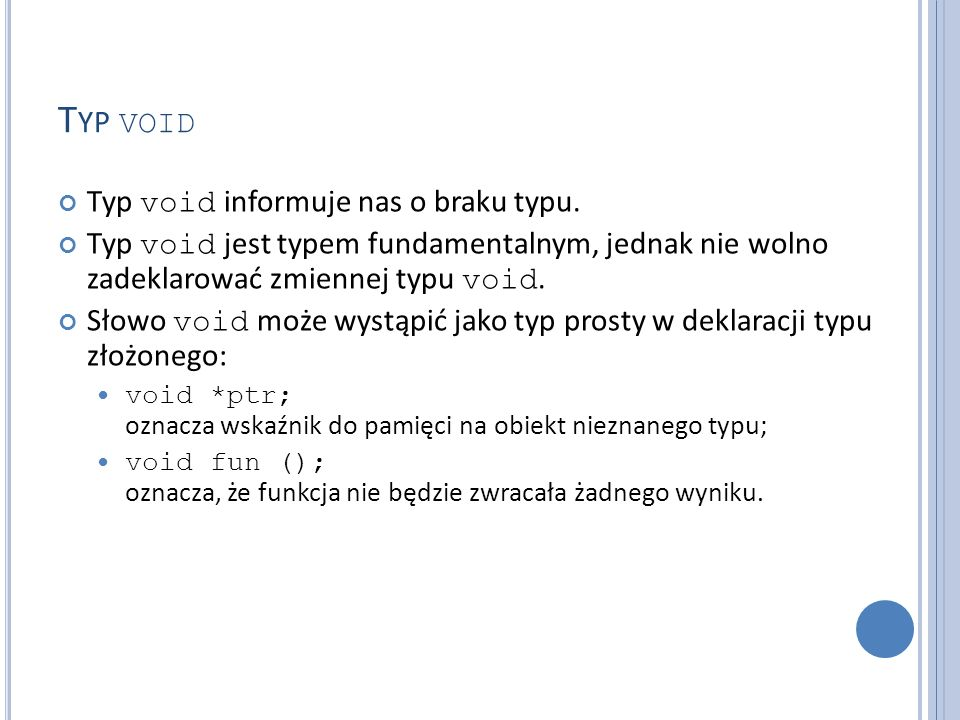 T YP VOID Typ void informuje nas o braku typu. Typ void jest typem fundamentalnym, jednak nie wolno zadeklarować zmiennej typu void. Słowo void może w