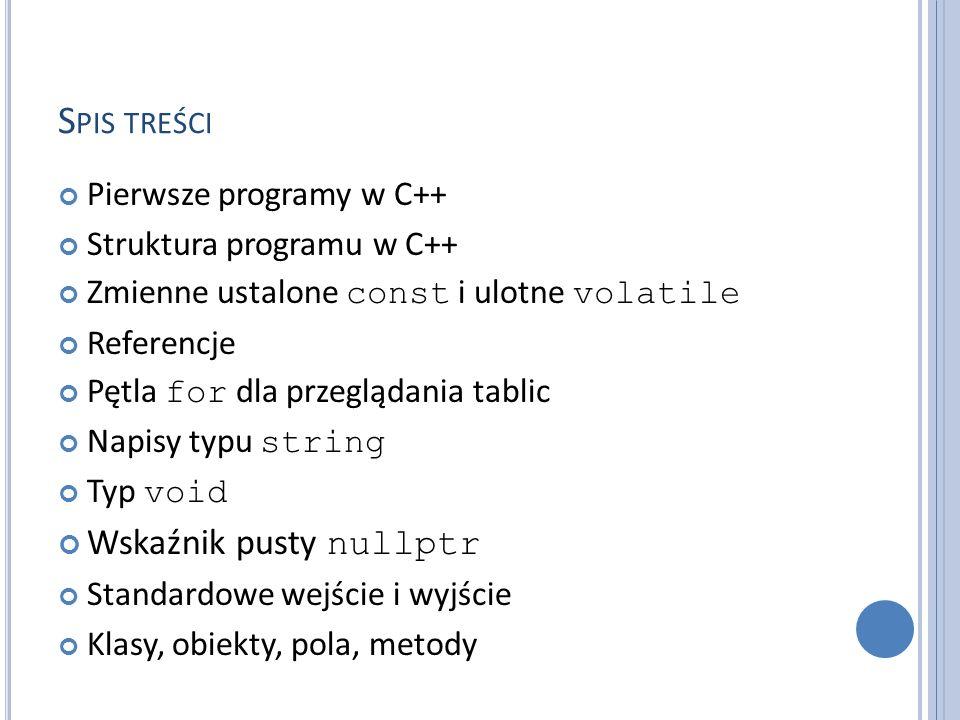 S PIS TREŚCI Pierwsze programy w C++ Struktura programu w C++ Zmienne ustalone const i ulotne volatile Referencje Pętla for dla przeglądania tablic Napisy typu string Typ void Wskaźnik pusty nullptr Standardowe wejście i wyjście Klasy, obiekty, pola, metody