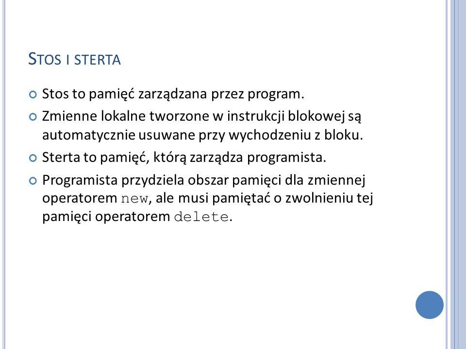 S TOS I STERTA Stos to pamięć zarządzana przez program. Zmienne lokalne tworzone w instrukcji blokowej są automatycznie usuwane przy wychodzeniu z blo