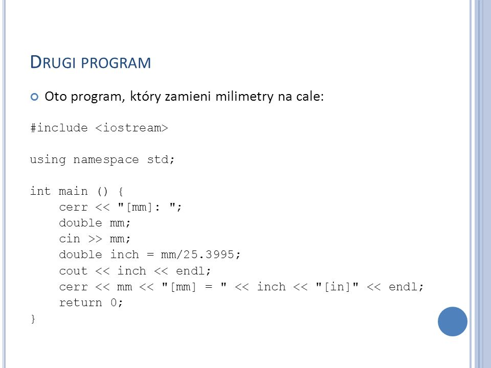 D RUGI PROGRAM Oto program, który zamieni milimetry na cale: #include using namespace std; int main () { cerr << [mm]: ; double mm; cin >> mm; double inch = mm/25.3995; cout << inch << endl; cerr << mm << [mm] = << inch << [in] << endl; return 0; }