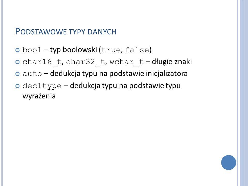 P ODSTAWOWE TYPY DANYCH bool – typ boolowski ( true, false ) char16_t, char32_t, wchar_t – długie znaki auto – dedukcja typu na podstawie inicjalizatora decltype – dedukcja typu na podstawie typu wyrażenia