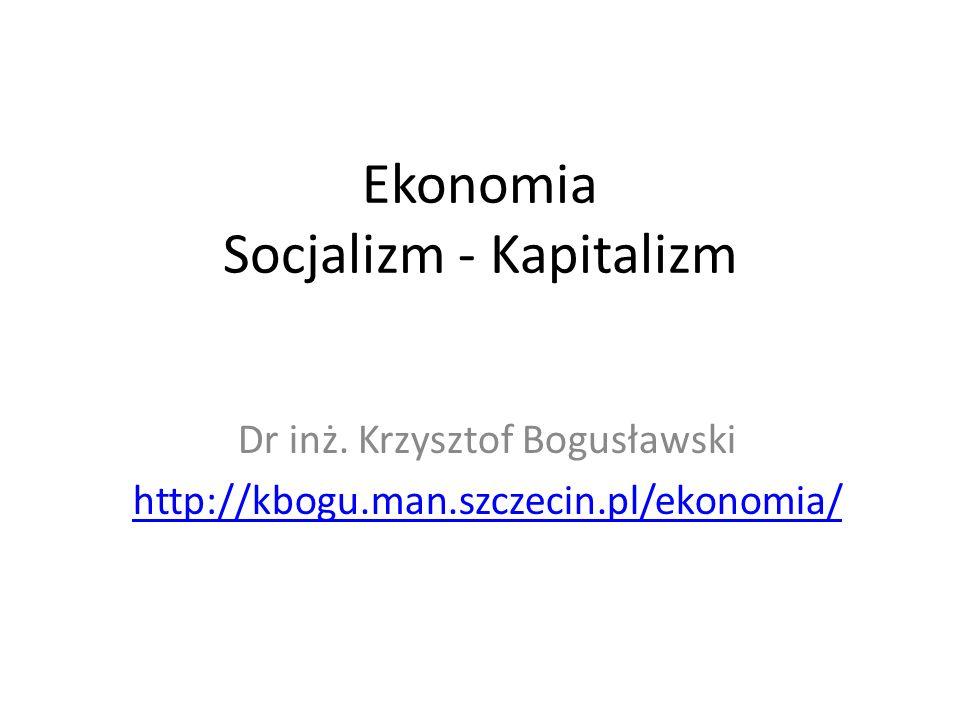 Ekonomia Socjalizm - Kapitalizm Dr inż. Krzysztof Bogusławski http://kbogu.man.szczecin.pl/ekonomia/