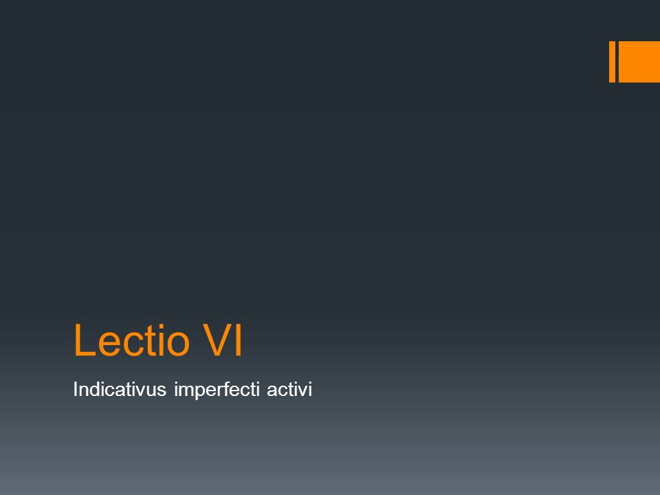 Lectio VI Indicativus imperfecti activi