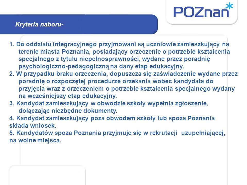 Kryteria naboru- 1. Do oddziału integracyjnego przyjmowani są uczniowie zamieszkujący na terenie miasta Poznania, posiadający orzeczenie o potrzebie k