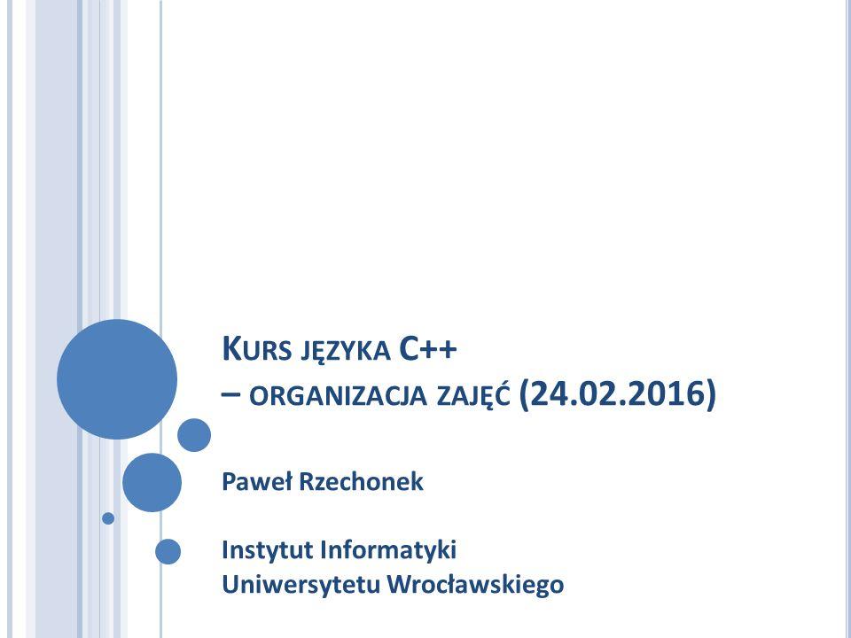 K URS JĘZYKA C++ – ORGANIZACJA ZAJĘĆ (24.02.2016) Paweł Rzechonek Instytut Informatyki Uniwersytetu Wrocławskiego