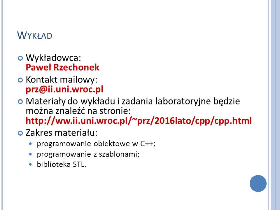 W YKŁAD Wykładowca: Paweł Rzechonek Kontakt mailowy: prz@ii.uni.wroc.pl Materiały do wykładu i zadania laboratoryjne będzie można znaleźć na stronie: http://ww.ii.uni.wroc.pl/~prz/2016lato/cpp/cpp.html Zakres materiału: programowanie obiektowe w C++; programowanie z szablonami; biblioteka STL.