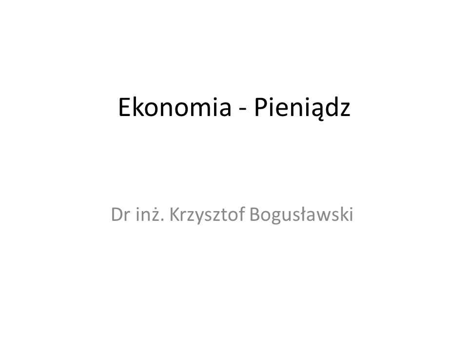 Ekonomia - Pieniądz Dr inż. Krzysztof Bogusławski