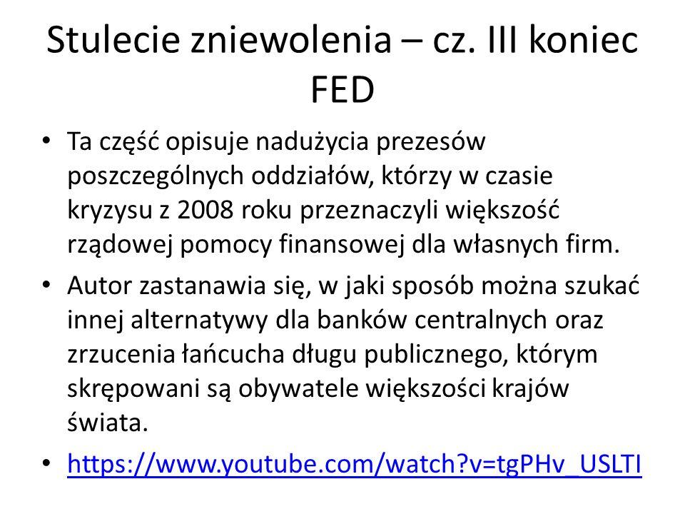 Stulecie zniewolenia – cz. III koniec FED Ta część opisuje nadużycia prezesów poszczególnych oddziałów, którzy w czasie kryzysu z 2008 roku przeznaczy
