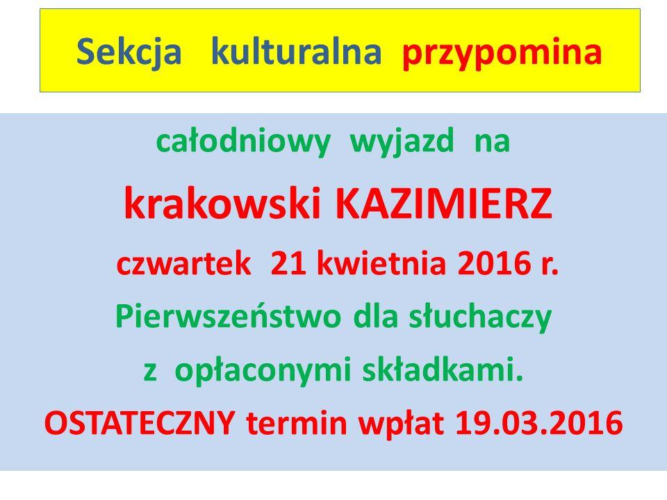 Sekcja kulturalna przypomina całodniowy wyjazd na krakowski KAZIMIERZ czwartek 21 kwietnia 2016 r. Pierwszeństwo dla słuchaczy z opłaconymi składkami.