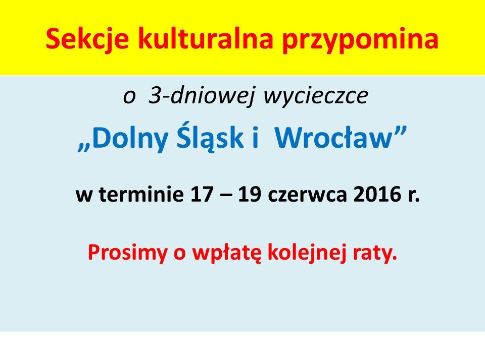 """Sekcje kulturalna przypomina o 3-dniowej wycieczce """"Dolny Śląsk i Wrocław"""" w terminie 17 – 19 czerwca 2016 r. Prosimy o wpłatę kolejnej raty."""
