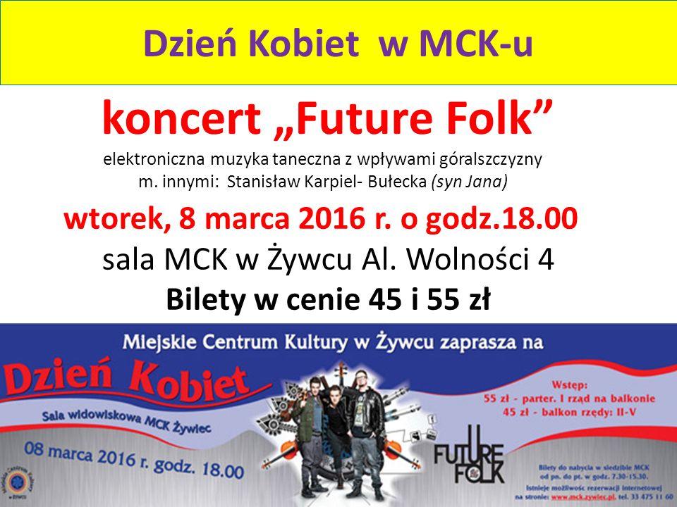 """Dzień Kobiet w MCK-u wtorek, 8 marca 2016 r. o godz.18.00 sala MCK w Żywcu Al. Wolności 4 Bilety w cenie 45 i 55 zł koncert """"Future Folk"""" elektroniczn"""