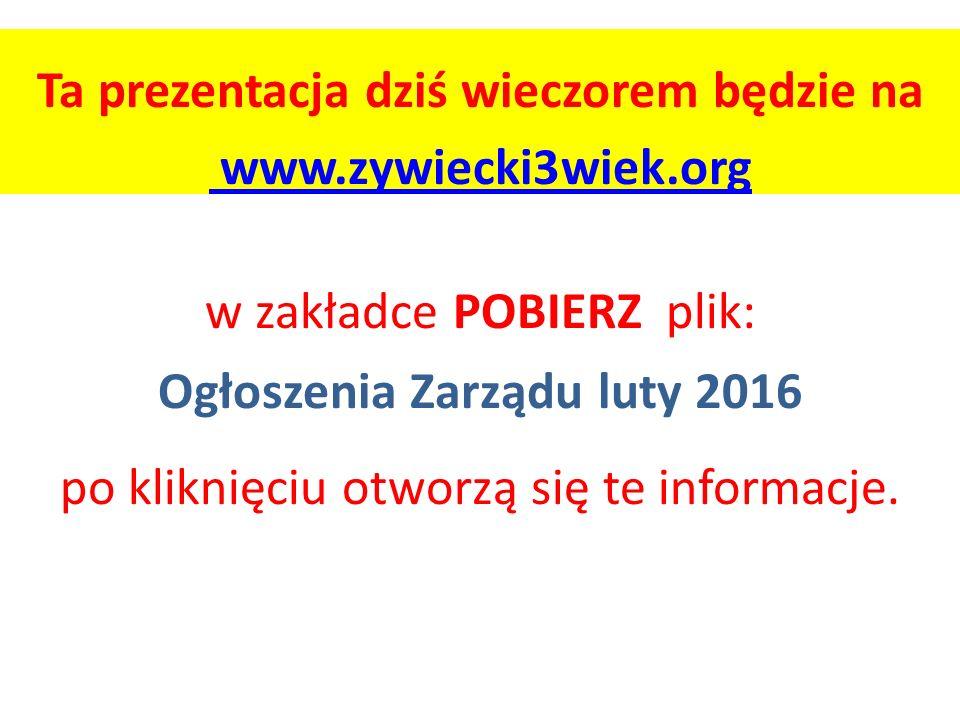 Ta prezentacja dziś wieczorem będzie na www.zywiecki3wiek.org w zakładce POBIERZ plik: Ogłoszenia Zarządu luty 2016 po kliknięciu otworzą się te informacje.