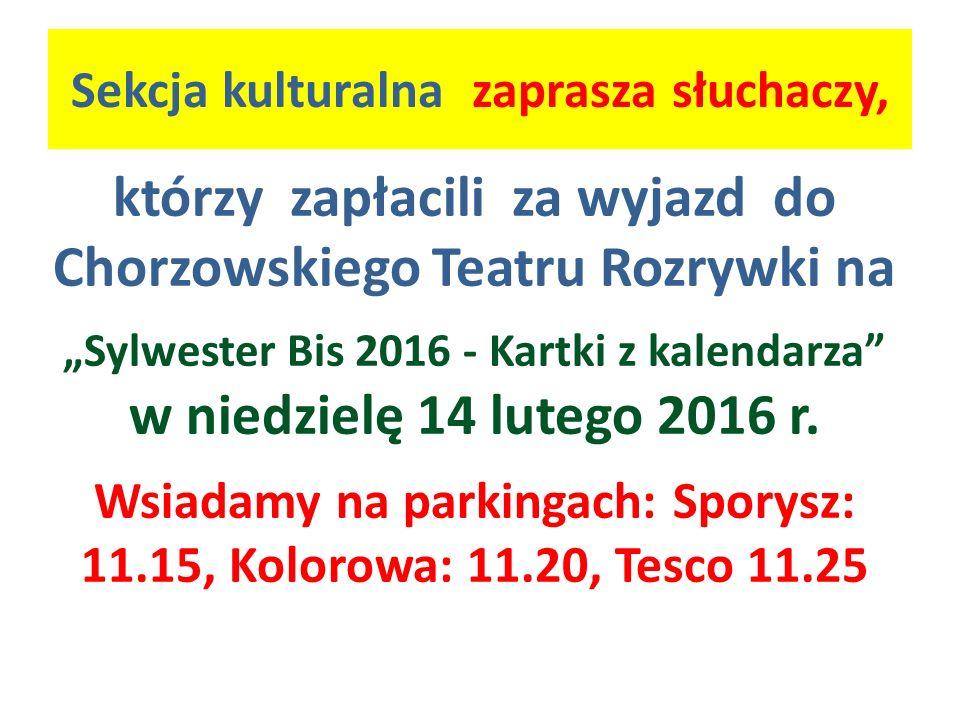 """Sekcja kulturalna zaprasza słuchaczy, którzy zapłacili za wyjazd do Chorzowskiego Teatru Rozrywki na """"Sylwester Bis 2016 - Kartki z kalendarza"""" w nied"""