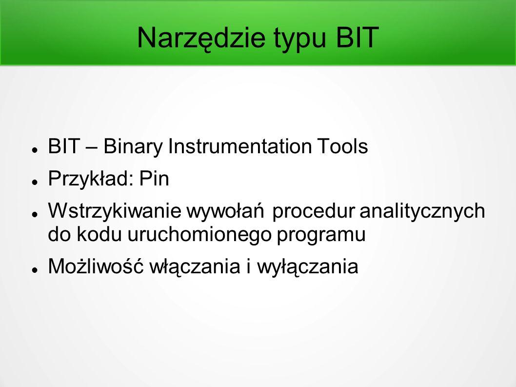 Narzędzie typu BIT BIT – Binary Instrumentation Tools Przykład: Pin Wstrzykiwanie wywołań procedur analitycznych do kodu uruchomionego programu Możliwość włączania i wyłączania