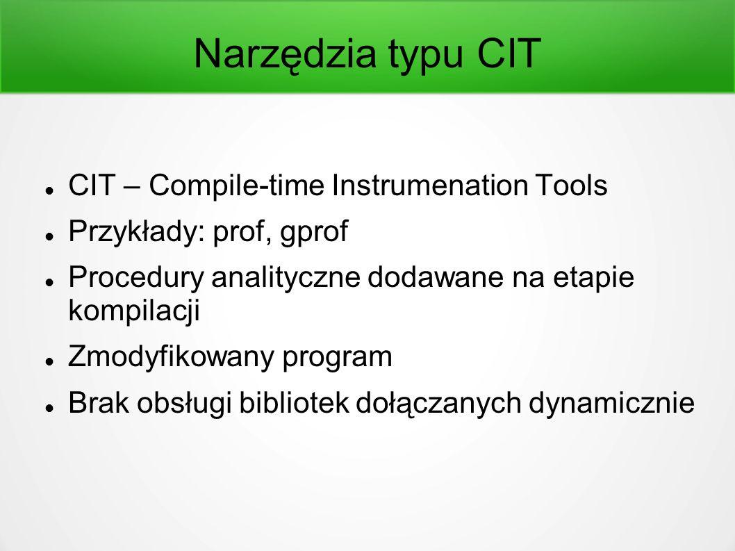 Narzędzia typu CIT CIT – Compile-time Instrumenation Tools Przykłady: prof, gprof Procedury analityczne dodawane na etapie kompilacji Zmodyfikowany program Brak obsługi bibliotek dołączanych dynamicznie