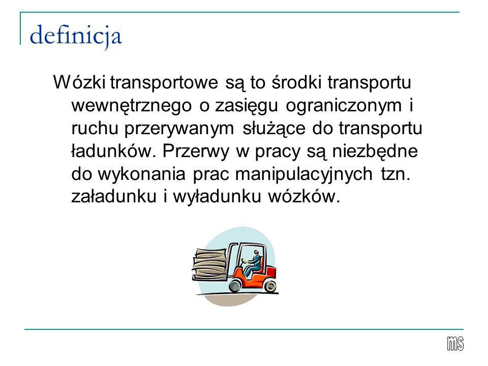 definicja Wózki transportowe są to środki transportu wewnętrznego o zasięgu ograniczonym i ruchu przerywanym służące do transportu ładunków. Przerwy w