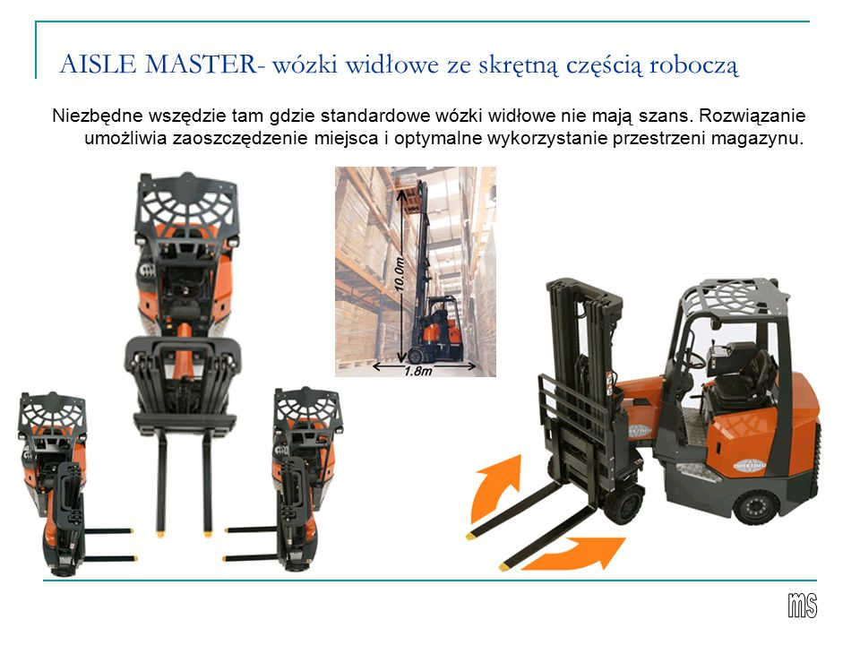 AISLE MASTER- wózki widłowe ze skrętną częścią roboczą Niezbędne wszędzie tam gdzie standardowe wózki widłowe nie mają szans. Rozwiązanie umożliwia za