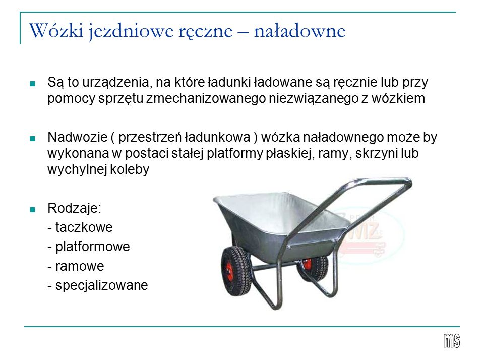 Wózki jezdniowe ręczne – naładowne Są to urządzenia, na które ładunki ładowane są ręcznie lub przy pomocy sprzętu zmechanizowanego niezwiązanego z wózkiem Nadwozie ( przestrzeń ładunkowa ) wózka naładownego może by wykonana w postaci stałej platformy płaskiej, ramy, skrzyni lub wychylnej koleby Rodzaje: - taczkowe - platformowe - ramowe - specjalizowane