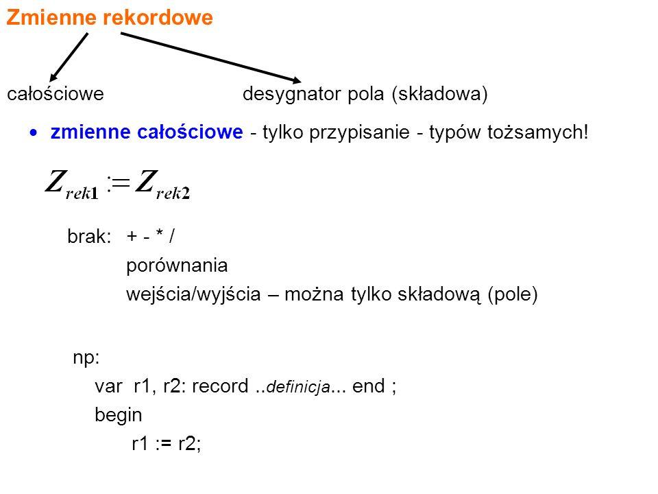 Zmienne rekordowe  zmienne całościowe - tylko przypisanie - typów tożsamych.