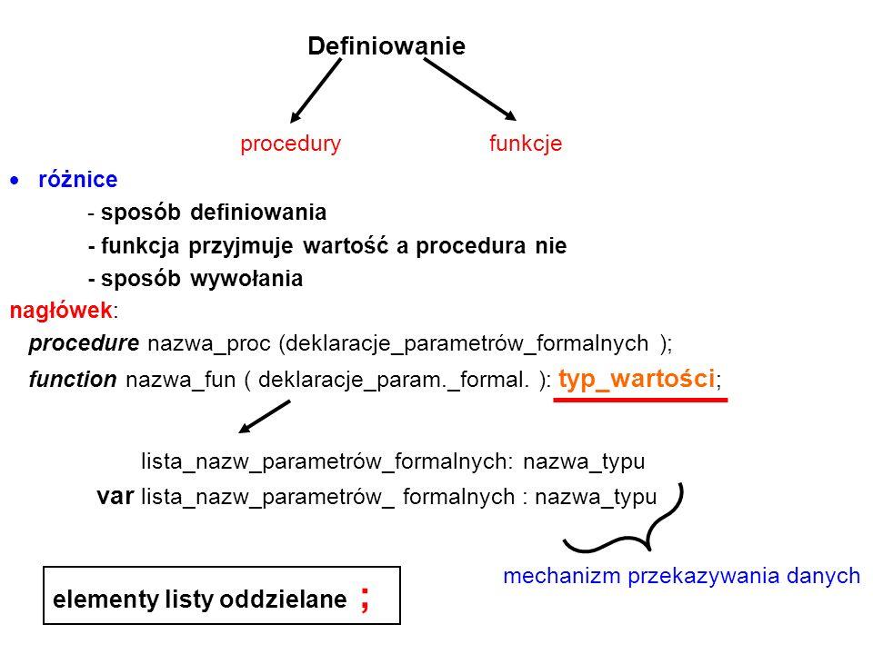 Definiowanie  różnice - sposób definiowania - funkcja przyjmuje wartość a procedura nie - sposób wywołania procedury nagłówek: procedure nazwa_proc (deklaracje_parametrów_formalnych ); function nazwa_fun ( deklaracje_param._formal.