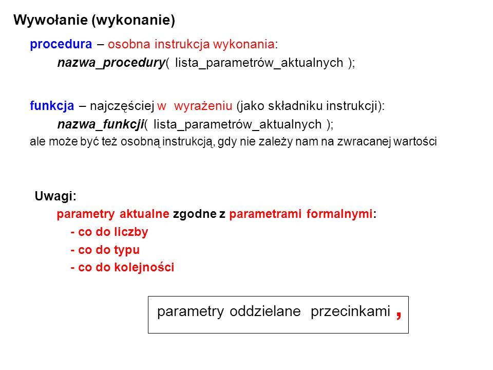 Wywołanie (wykonanie) procedura – osobna instrukcja wykonania: nazwa_procedury( lista_parametrów_aktualnych ); Uwagi: parametry aktualne zgodne z parametrami formalnymi: - co do liczby - co do typu - co do kolejności funkcja – najczęściej w wyrażeniu (jako składniku instrukcji): nazwa_funkcji( lista_parametrów_aktualnych ); ale może być też osobną instrukcją, gdy nie zależy nam na zwracanej wartości parametry oddzielane przecinkami,