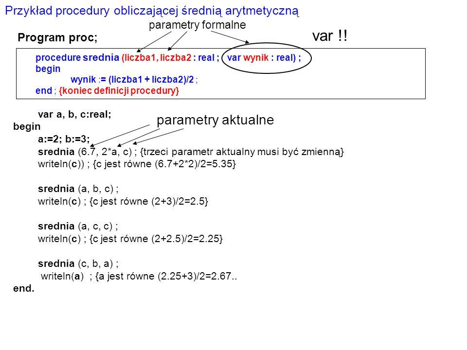 procedure srednia (liczba1, liczba2 : real ; var wynik : real) ; begin wynik := (liczba1 + liczba2)/2 ; end ; {koniec definicji procedury} var a, b, c:real; begin a:=2; b:=3; srednia (6.7, 2*a, c) ; {trzeci parametr aktualny musi być zmienną} writeln(c)) ; {c jest równe (6.7+2*2)/2=5.35} srednia (a, b, c) ; writeln(c) ; {c jest równe (2+3)/2=2.5} srednia (a, c, c) ; writeln(c) ; {c jest równe (2+2.5)/2=2.25} srednia (c, b, a) ; writeln(a) ; {a jest równe (2.25+3)/2=2.67..