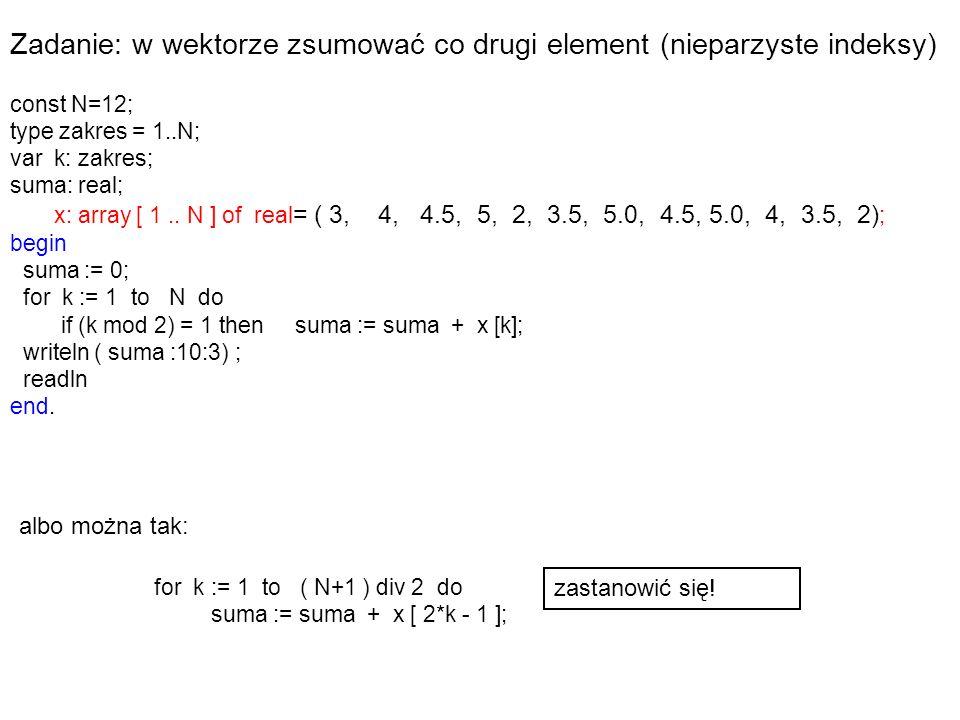 Zadanie: w wektorze zsumować co drugi element (nieparzyste indeksy) const N=12; type zakres = 1..N; var k: zakres; suma: real; x: array [ 1..