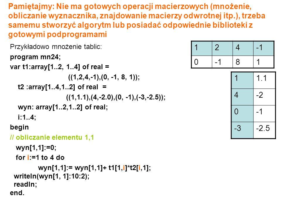 Pamiętajmy: Nie ma gotowych operacji macierzowych (mnożenie, obliczanie wyznacznika, znajdowanie macierzy odwrotnej itp.), trzeba samemu stworzyć algorytm lub posiadać odpowiednie biblioteki z gotowymi podprogramami Przykładowo mnożenie tablic: program mn24; var t1:array[1..2, 1..4] of real = ((1,2,4,-1),(0, -1, 8, 1)); t2 :array[1..4,1..2] of real = ((1,1.1),(4,-2.0),(0, -1),(-3,-2.5)); wyn: array[1..2,1..2] of real; i:1..4; begin // obliczanie elementu 1,1 wyn[1,1]:=0; for i:=1 to 4 do wyn[1,1]:= wyn[1,1]+ t1[1,i]*t2[i,1]; writeln(wyn[1, 1]:10:2); readln; end.