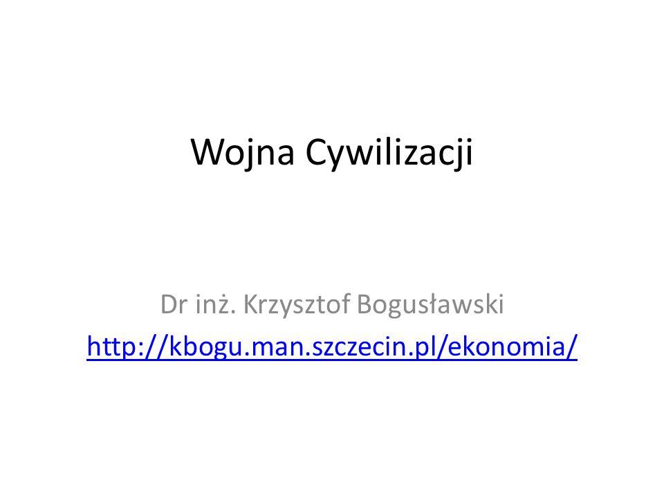 Wojna Cywilizacji Dr inż. Krzysztof Bogusławski http://kbogu.man.szczecin.pl/ekonomia/