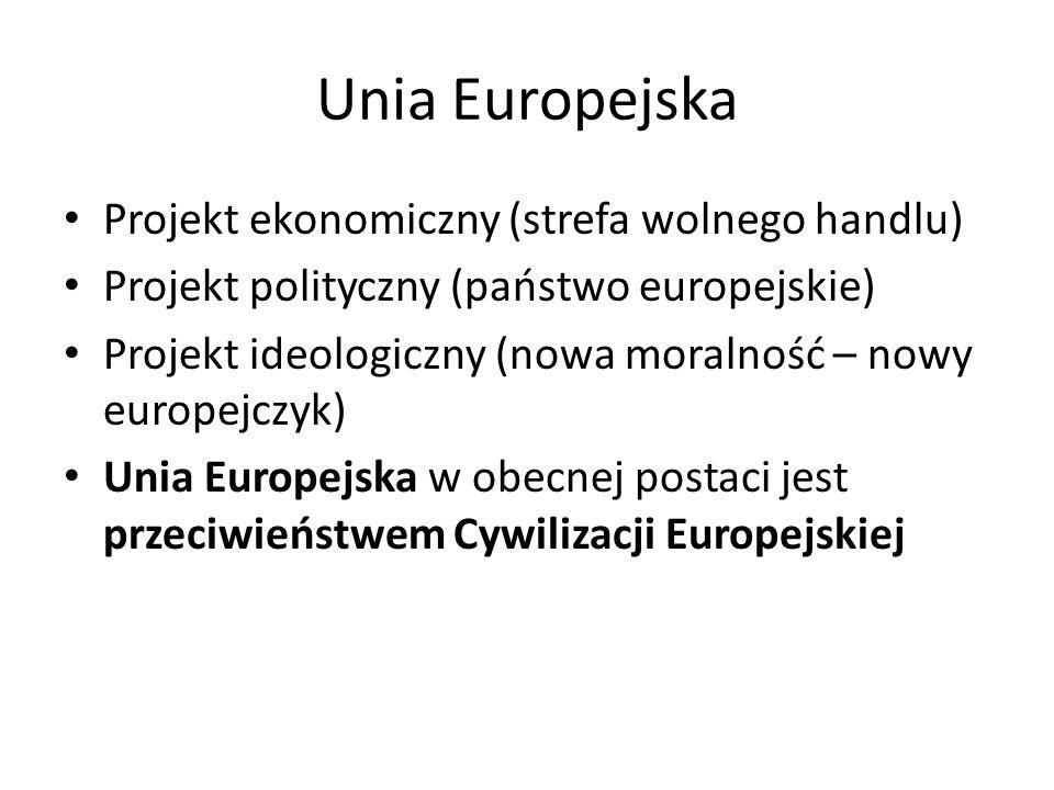 Unia Europejska Projekt ekonomiczny (strefa wolnego handlu) Projekt polityczny (państwo europejskie) Projekt ideologiczny (nowa moralność – nowy europejczyk) Unia Europejska w obecnej postaci jest przeciwieństwem Cywilizacji Europejskiej