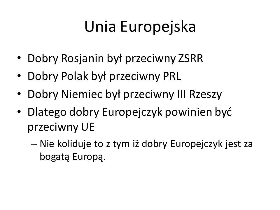 Unia Europejska Dobry Rosjanin był przeciwny ZSRR Dobry Polak był przeciwny PRL Dobry Niemiec był przeciwny III Rzeszy Dlatego dobry Europejczyk powinien być przeciwny UE – Nie koliduje to z tym iż dobry Europejczyk jest za bogatą Europą.