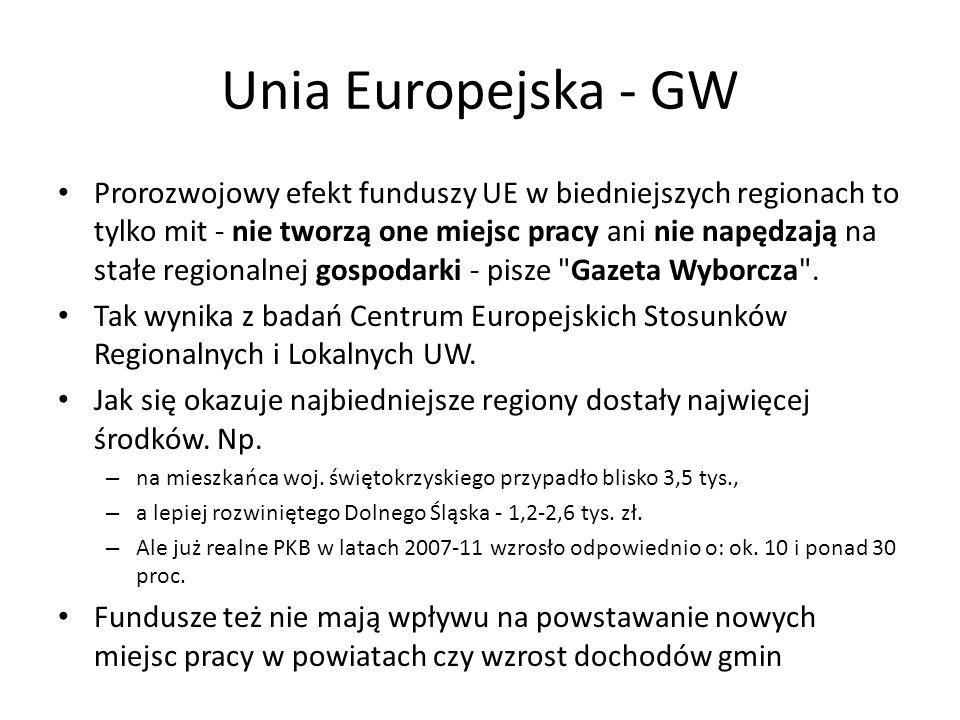 Unia Europejska - GW Prorozwojowy efekt funduszy UE w biedniejszych regionach to tylko mit - nie tworzą one miejsc pracy ani nie napędzają na stałe regionalnej gospodarki - pisze Gazeta Wyborcza .