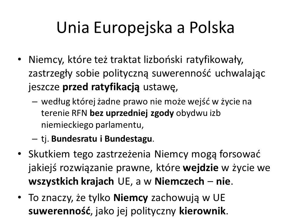 Unia Europejska a Polska Niemcy, które też traktat lizboński ratyfikowały, zastrzegły sobie polityczną suwerenność uchwalając jeszcze przed ratyfikacją ustawę, – według której żadne prawo nie może wejść w życie na terenie RFN bez uprzedniej zgody obydwu izb niemieckiego parlamentu, – tj.