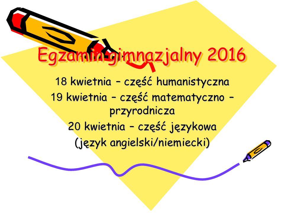 Egzamin gimnazjalny 2016 18 kwietnia – część humanistyczna 19 kwietnia – część matematyczno – przyrodnicza 2 0 kwietnia – część językowa (język angiel