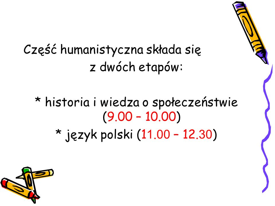 Część humanistyczna składa się z dwóch etapów: * historia i wiedza o społeczeństwie (9.00 – 10.00) * język polski (1 1. 00 – 12. 30 )