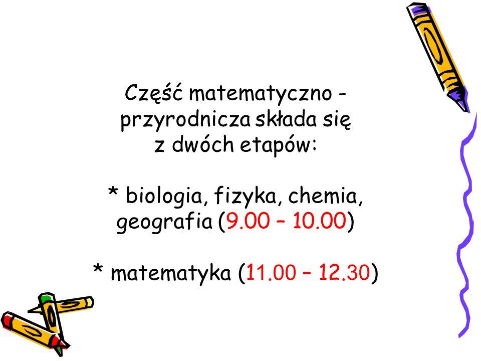 Część matematyczno - przyrodnicza składa się z dwóch etapów: * biologia, fizyka, chemia, geografia (9.00 – 10.00) * matematyka (1 1. 00 – 12. 30 )