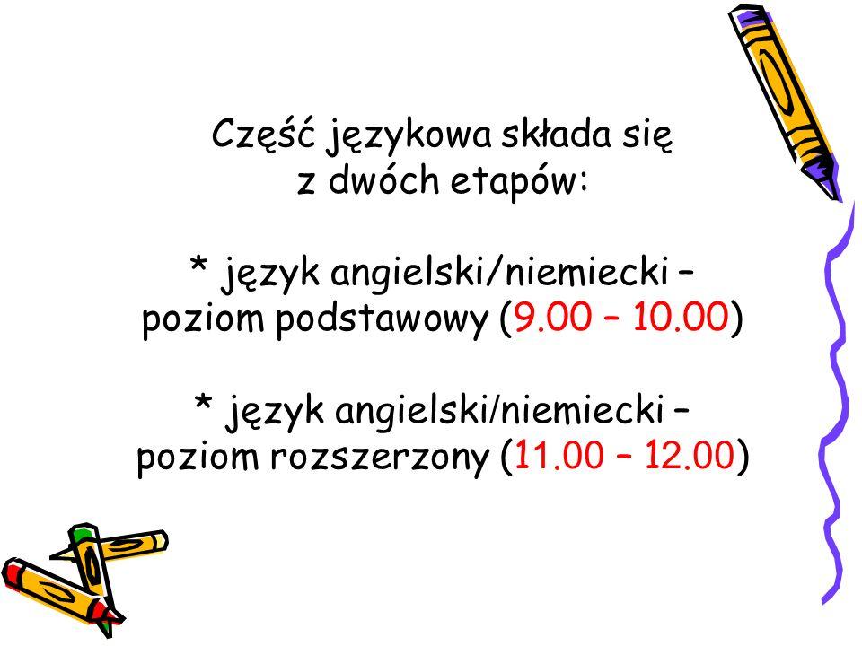 Część językowa składa się z dwóch etapów: * język angielski/niemiecki – poziom podstawowy (9.00 – 10.00) * język angielski / niemiecki – poziom rozsze