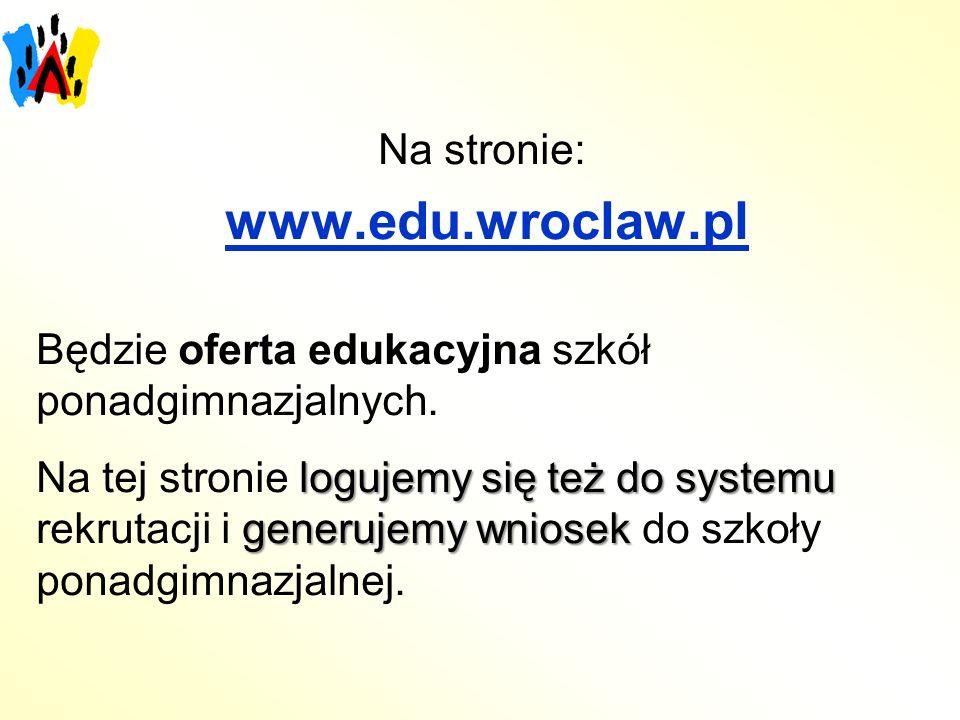 Na stronie: www.edu.wroclaw.pl Będzie oferta edukacyjna szkół ponadgimnazjalnych. logujemy się też do systemu generujemy wniosek Na tej stronie loguje